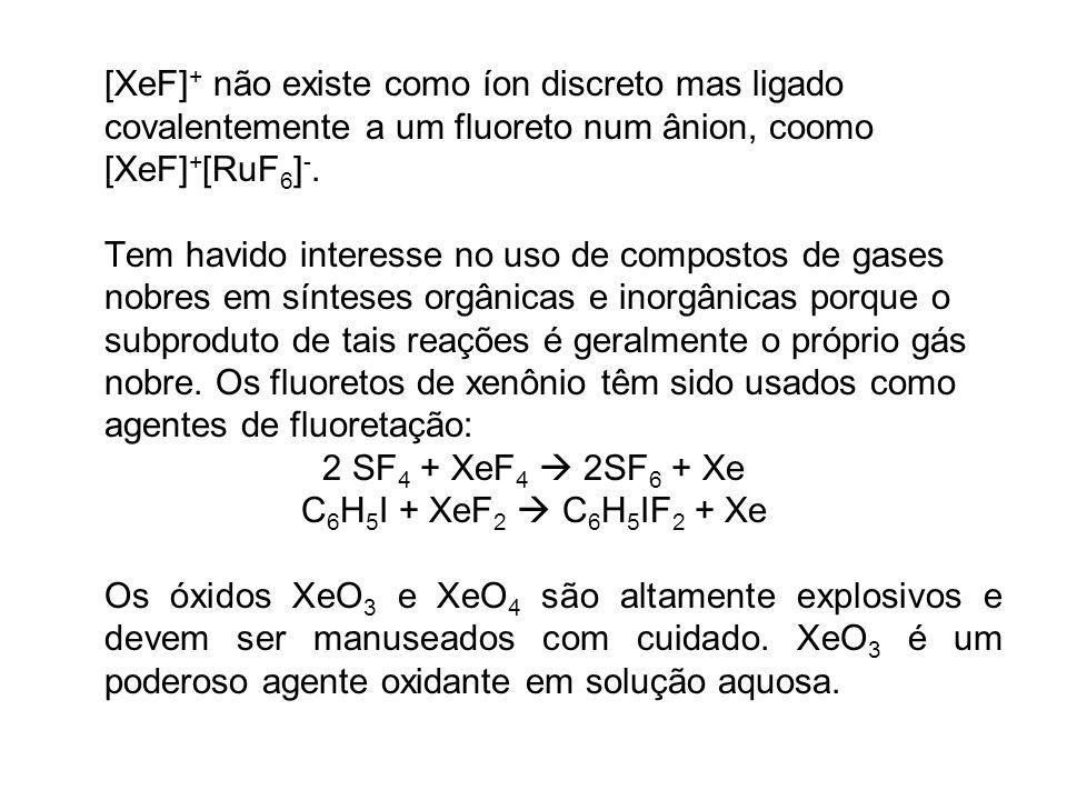 [XeF]+ não existe como íon discreto mas ligado covalentemente a um fluoreto num ânion, coomo [XeF]+[RuF6]-.